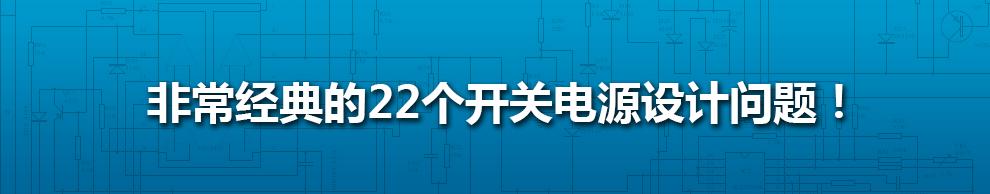 非常经典的22个开关电源设计问题!