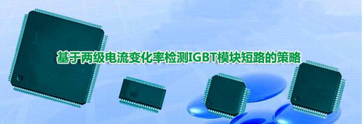 基于两级电流变化率检测IGBT模块短路的策略