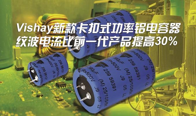 Vishay推出用于电源、太阳能逆变器和电机控制的新款卡扣式功率铝电容器