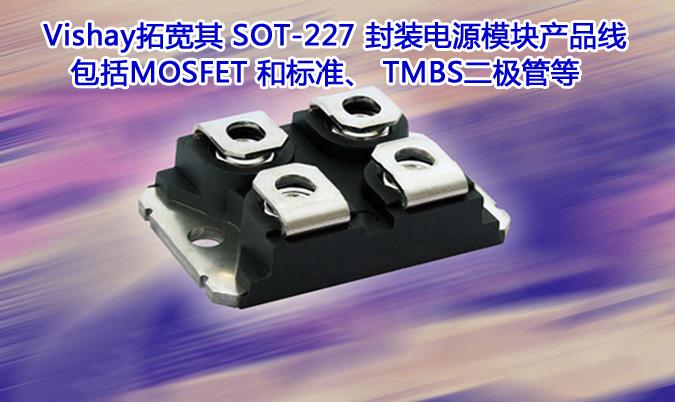 Vishay拓宽其 SOT-227 封装电源模块产品线,包括MOSFET 和标准、 TMBS二极管等