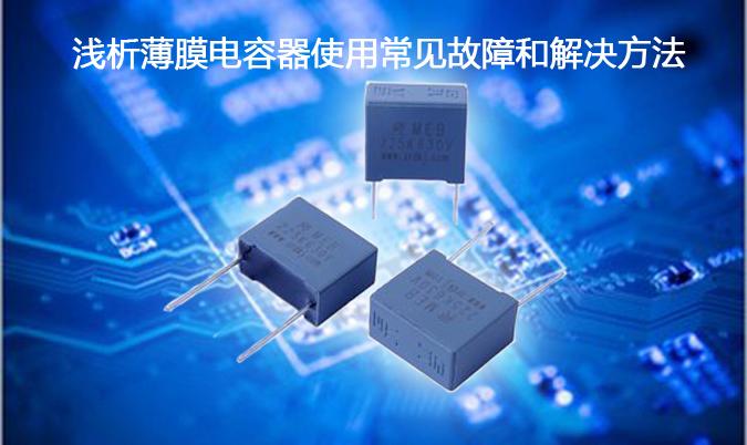 浅析薄膜电容器使用常见故障和解决方法