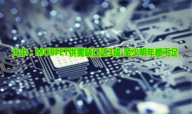 大中:MOSFET供需缺口达3成 至少明年都不足