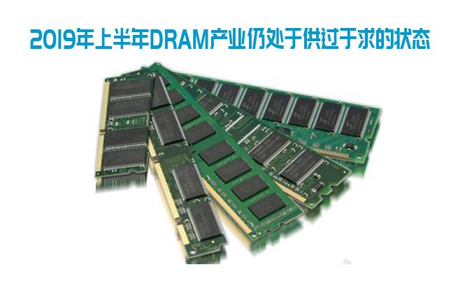 2019年上半年DRAM产业仍处于供过于求的状态
