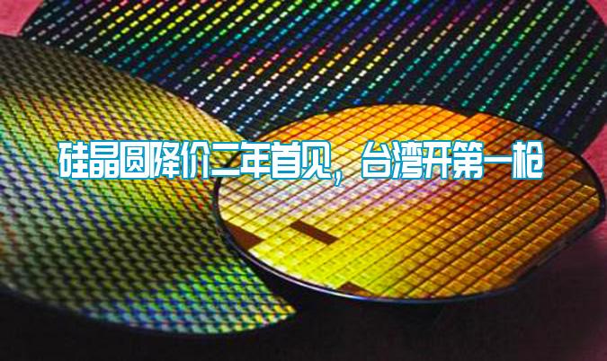 硅晶圆降价二年首见,台湾开第一枪