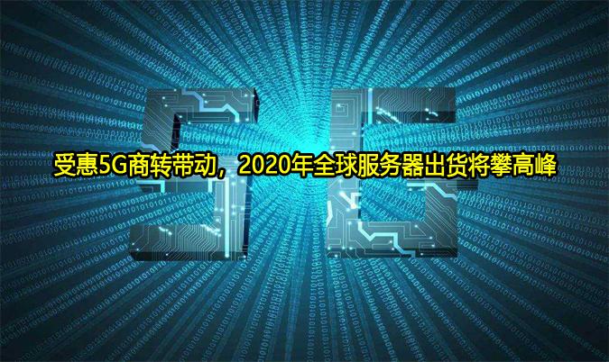 受惠5G商转带动,2020年全球服务器出货将攀高峰