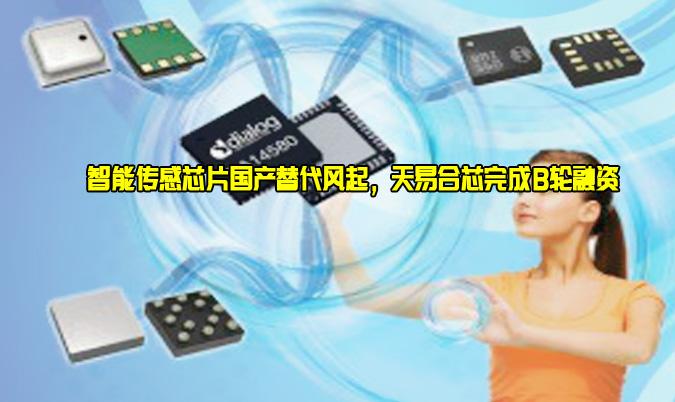 智能传感芯片国产替代风起,天易合芯完成B轮融资