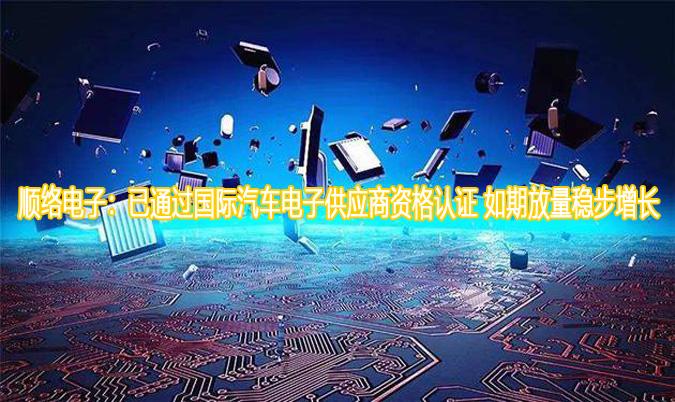 顺络电子:已通过国际汽车电子供应商资格认证 如期放量稳步增长
