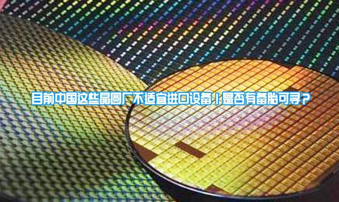 目前中国这些晶圆厂不适宜进口设备!是否有备胎可寻?