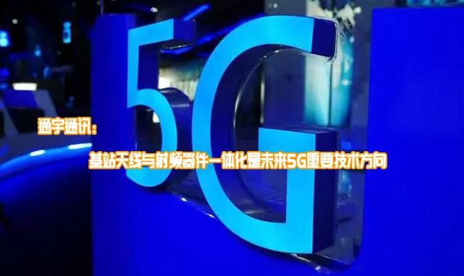 通宇通訊:基站天線與射頻器件一體化是未來5G重要技術方向