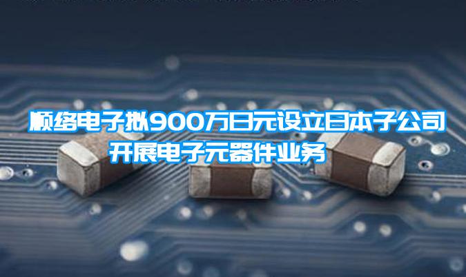 順絡電子擬900萬日元設立日本子公司 開展電子元器件業務