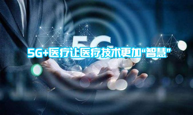 """5G+医疗让医疗技术更加""""智慧"""""""